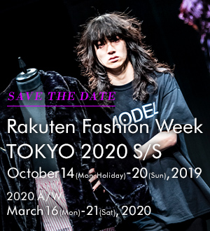 SAVE THE DATE Rakuten Fashion Week TOKYO 2020 S/S October 14(Mon, Holiday)-20(Sun), 2019 2020 A/W March 16(Mon) - March 21(Sat), 2020